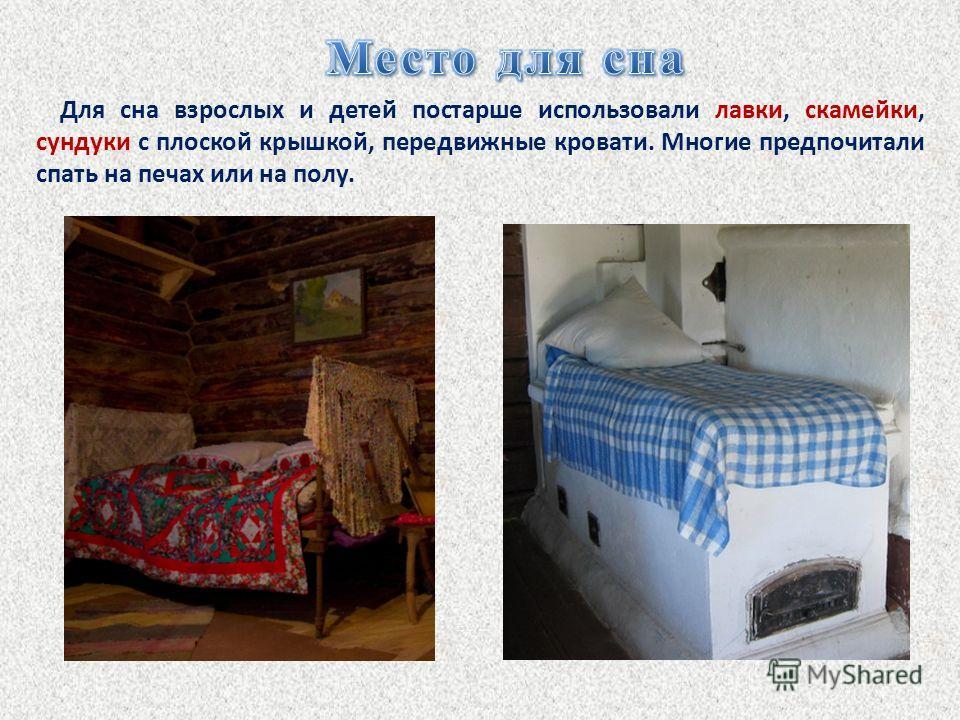Для сна взрослых и детей постарше использовали лавки, скамейки, сундуки с плоской крышкой, передвижные кровати. Многие предпочитали спать на печах или на полу.
