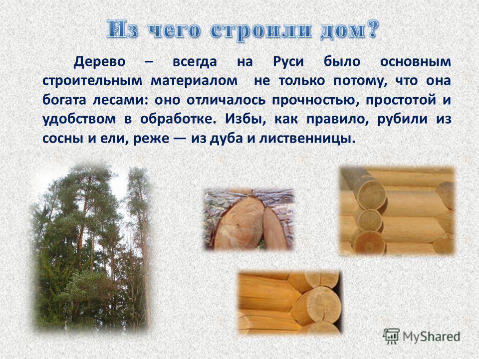 Дерево – всегда на Руси было основным строительным материалом не только потому, что она богата лесами: оно отличалось прочностью, простотой и удобством в обработке. Избы, как правило, рубили из сосны и ели, реже из дуба и лиственницы.