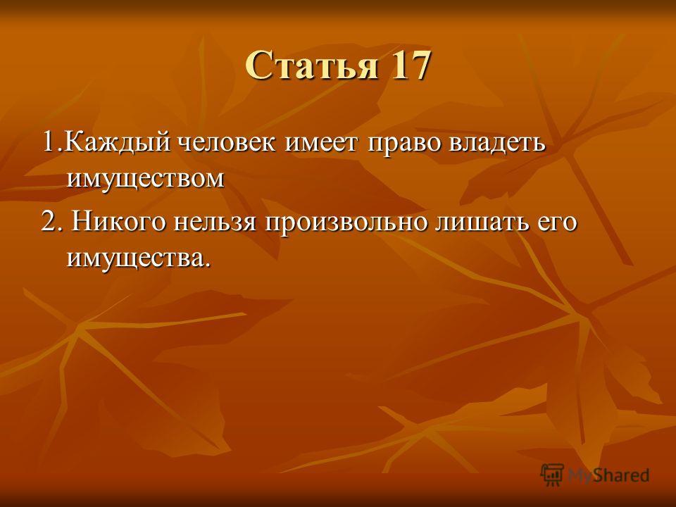Статья 17 1.Каждый человек имеет право владеть имуществом 2. Никого нельзя произвольно лишать его имущества.