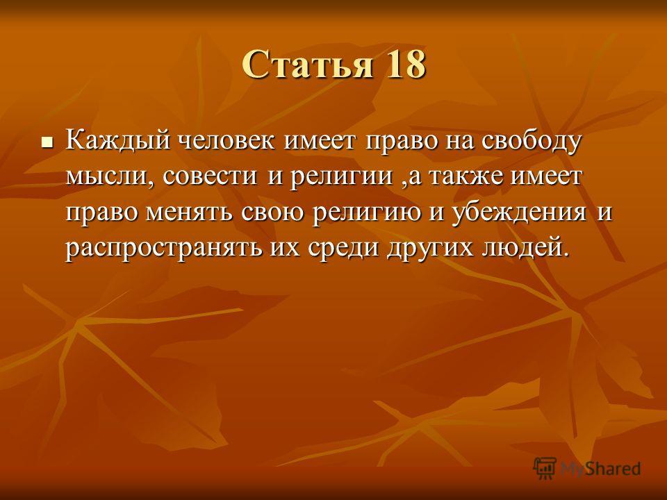 Статья 18 Каждый человек имеет право на свободу мысли, совести и религии,а также имеет право менять свою религию и убеждения и распространять их среди других людей. Каждый человек имеет право на свободу мысли, совести и религии,а также имеет право ме