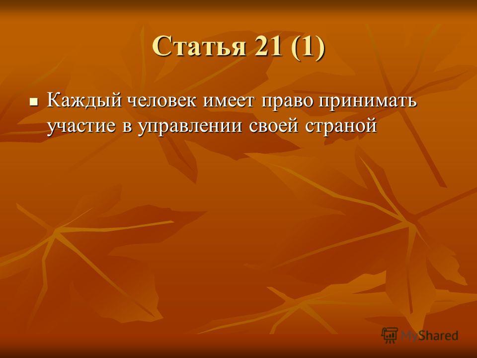 Статья 21 (1) Каждый человек имеет право принимать участие в управлении своей страной Каждый человек имеет право принимать участие в управлении своей страной