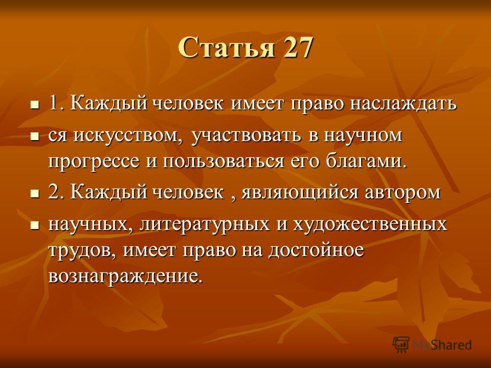 Статья 27 1. Каждый человек имеет право наслаждать 1. Каждый человек имеет право наслаждать ся искусством, участвовать в научном прогрессе и пользоваться его благами. ся искусством, участвовать в научном прогрессе и пользоваться его благами. 2. Кажды