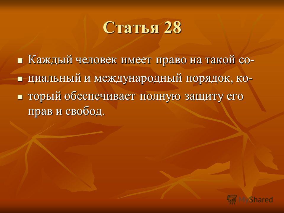 Статья 28 Каждый человек имеет право на такой со- Каждый человек имеет право на такой со- циальный и международный порядок, ко- циальный и международный порядок, ко- торый обеспечивает полную защиту его прав и свобод. торый обеспечивает полную защиту