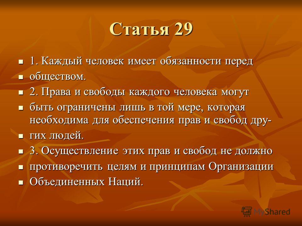 Статья 29 1. Каждый человек имеет обязанности перед 1. Каждый человек имеет обязанности перед обществом. обществом. 2. Права и свободы каждого человека могут 2. Права и свободы каждого человека могут быть ограничены лишь в той мере, которая необходим