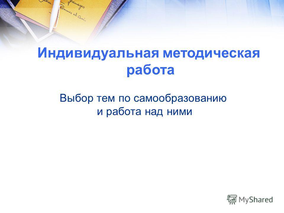 Индивидуальная методическая работа Выбор тем по самообразованию и работа над ними