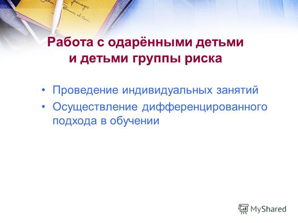 Работа с одарёнными детьми и детьми группы риска Проведение индивидуальных занятий Осуществление дифференцированного подхода в обучении