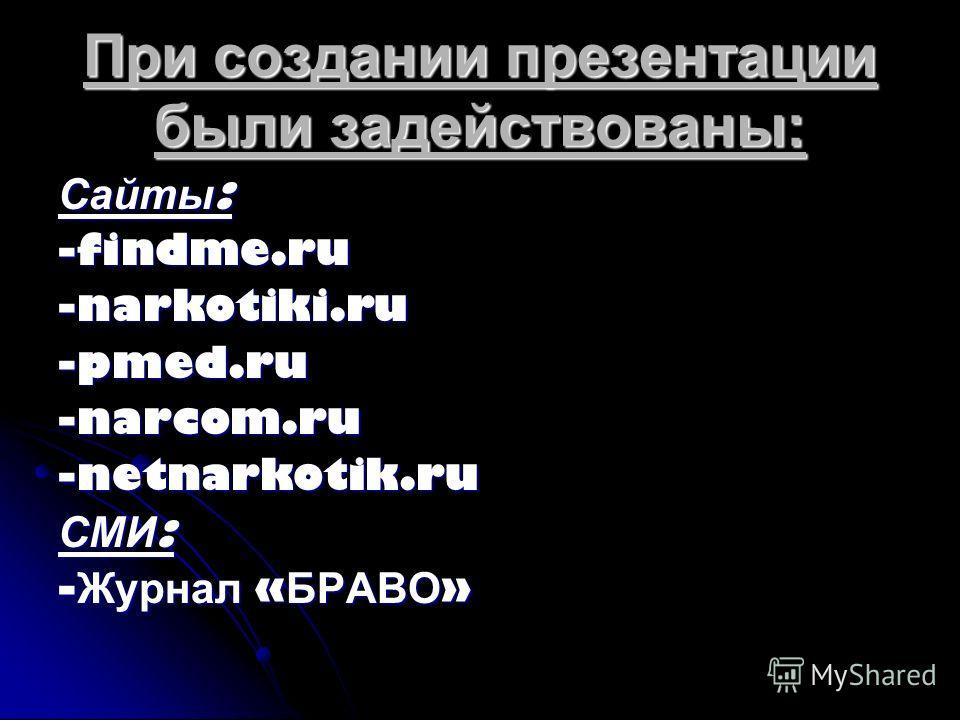 При создании презентации были задействованы: Сайты : -findme.ru -narkotiki.ru -pmed.ru-narcom.ru-netnarkotik.ru СМИ : - Журнал « БРАВО »