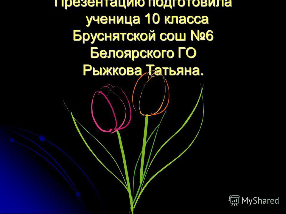Презентацию подготовила ученица 10 класса Бруснятской сош 6 Белоярского ГО Рыжкова Татьяна.