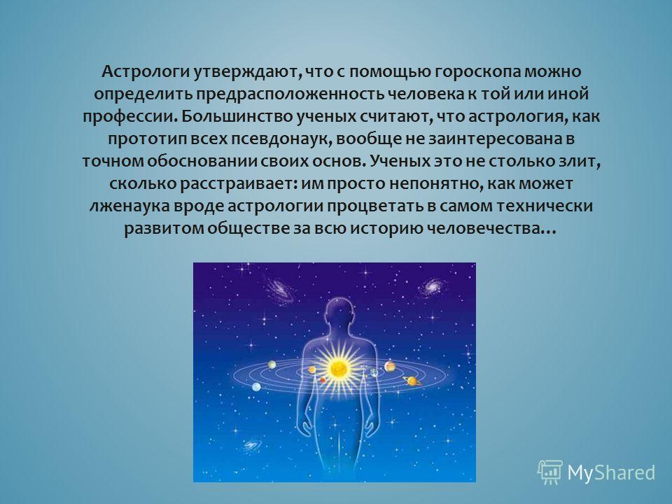 Астрологи утверждают, что с помощью гороскопа можно определить предрасположенность человека к той или иной профессии. Большинство ученых считают, что астрология, как прототип всех псевдонаук, вообще не заинтересована в точном обосновании своих основ.