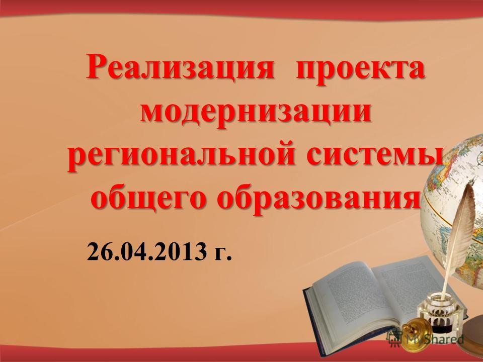 Реализация проекта модернизации региональной системы общего образования 26.04.2013 г.