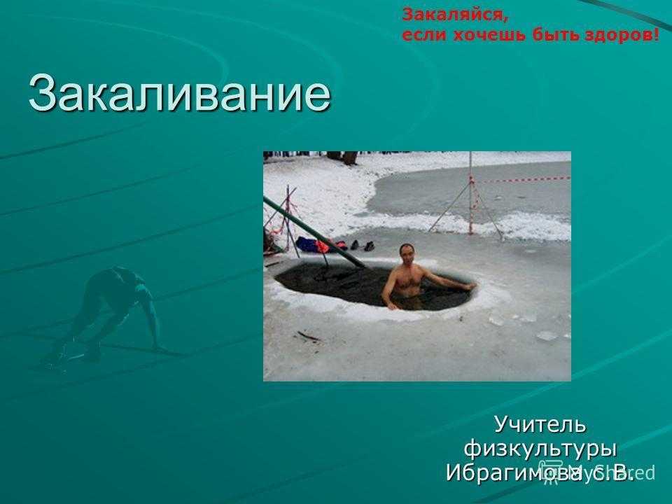 Закаливание Учитель физкультуры Ибрагимова с.В. Закаляйся, если хочешь быть здоров!