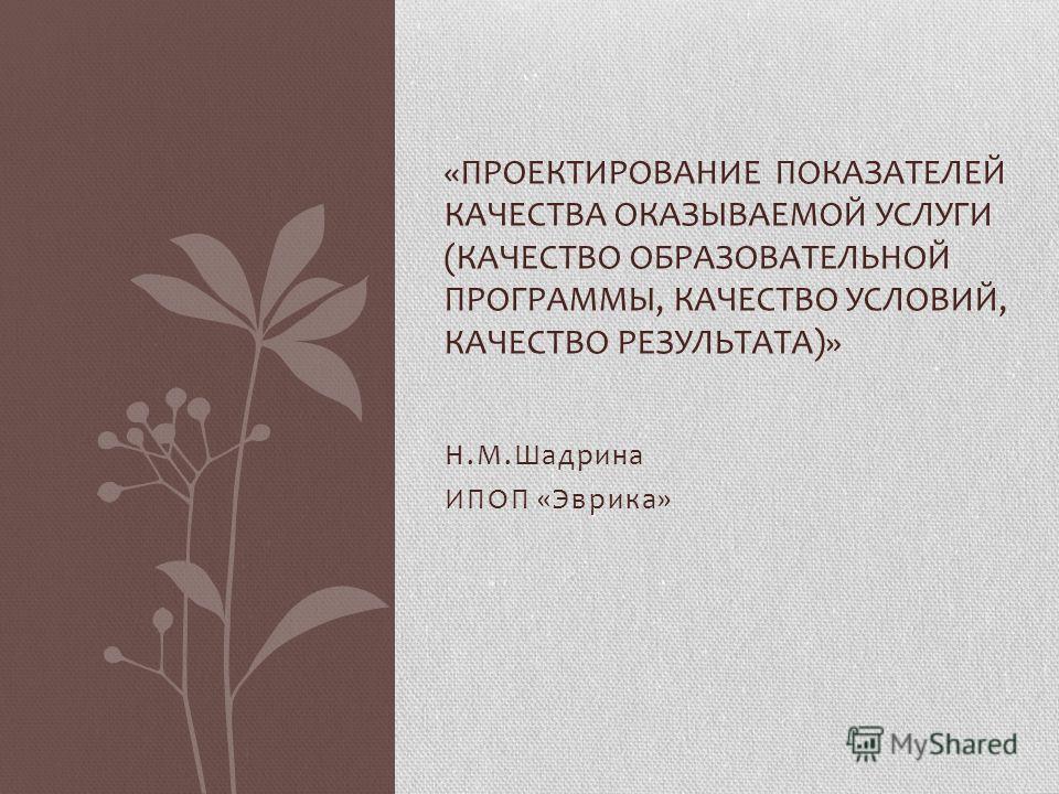 Н.М.Шадрина ИПОП «Эврика» «ПРОЕКТИРОВАНИЕ ПОКАЗАТЕЛЕЙ КАЧЕСТВА ОКАЗЫВАЕМОЙ УСЛУГИ (КАЧЕСТВО ОБРАЗОВАТЕЛЬНОЙ ПРОГРАММЫ, КАЧЕСТВО УСЛОВИЙ, КАЧЕСТВО РЕЗУЛЬТАТА)»