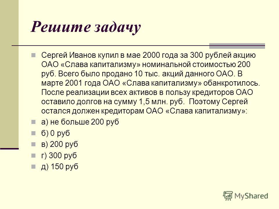 Решите задачу Сергей Иванов купил в мае 2000 года за 300 рублей акцию ОАО «Слава капитализму» номинальной стоимостью 200 руб. Всего было продано 10 тыс. акций данного ОАО. В марте 2001 года ОАО «Слава капитализму» обанкротилось. После реализации всех