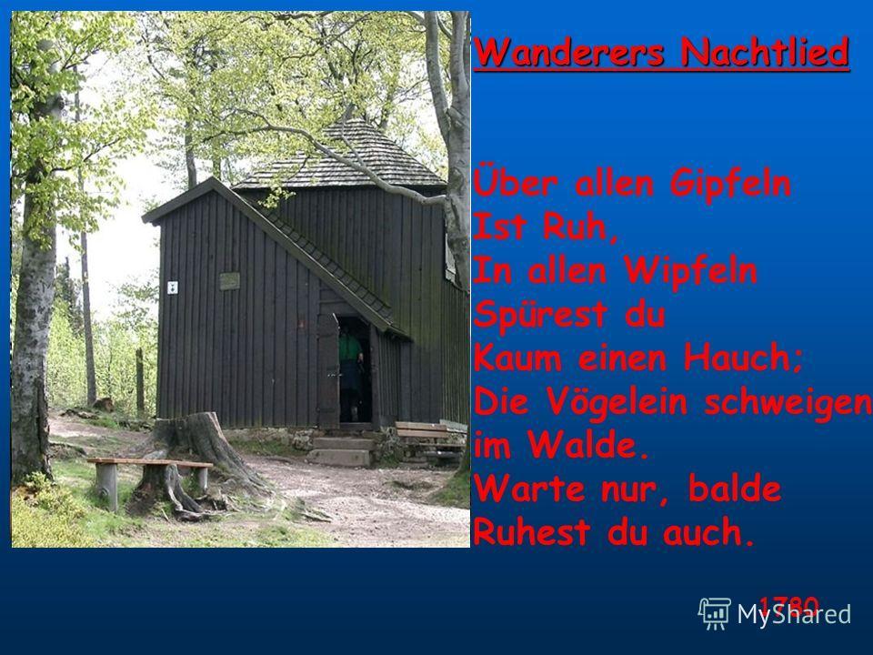 Wanderers Nachtlied Über allen Gipfeln Ist Ruh, In allen Wipfeln Spürest du Kaum einen Hauch; Die Vögelein schweigen im Walde. Warte nur, balde Ruhest du auch. 1780