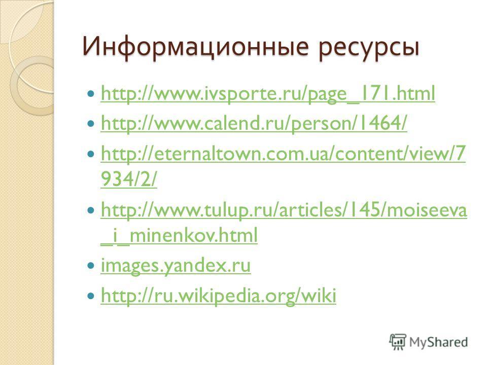 Информационные ресурсы http://www.ivsporte.ru/page_171.html http://www.calend.ru/person/1464/ http://eternaltown.com.ua/content/view/7 934/2/ http://eternaltown.com.ua/content/view/7 934/2/ http://www.tulup.ru/articles/145/moiseeva _i_minenkov.html h
