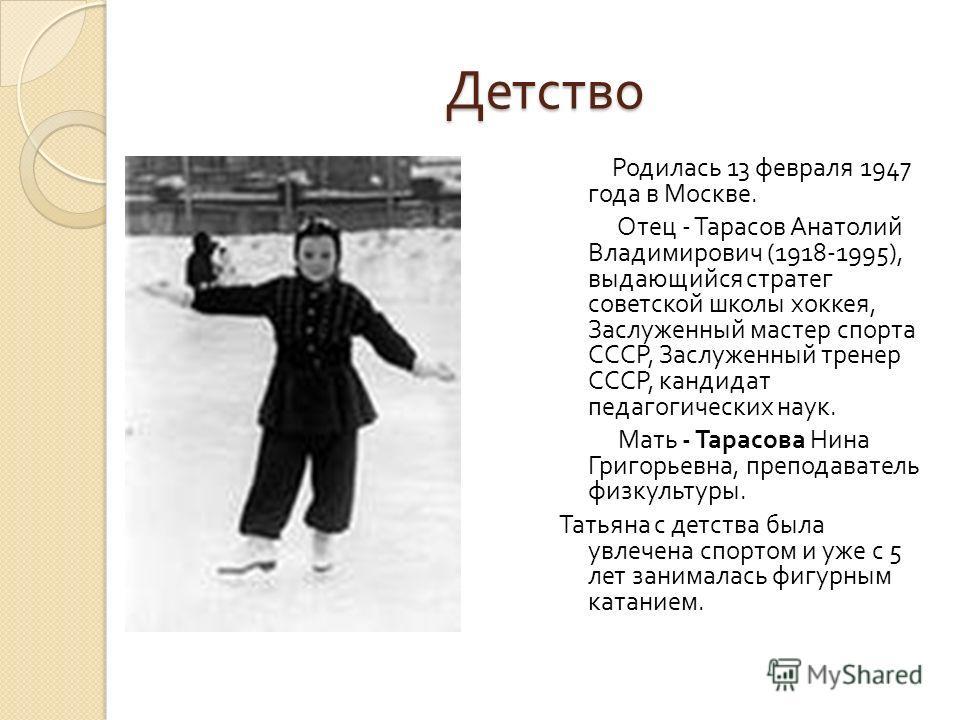 Детство Родилась 13 февраля 1947 года в Москве. Отец - Тарасов Анатолий Владимирович (1918-1995), выдающийся стратег советской школы хоккея, Заслуженный мастер спорта СССР, Заслуженный тренер СССР, кандидат педагогических наук. Мать - Тарасова Нина Г