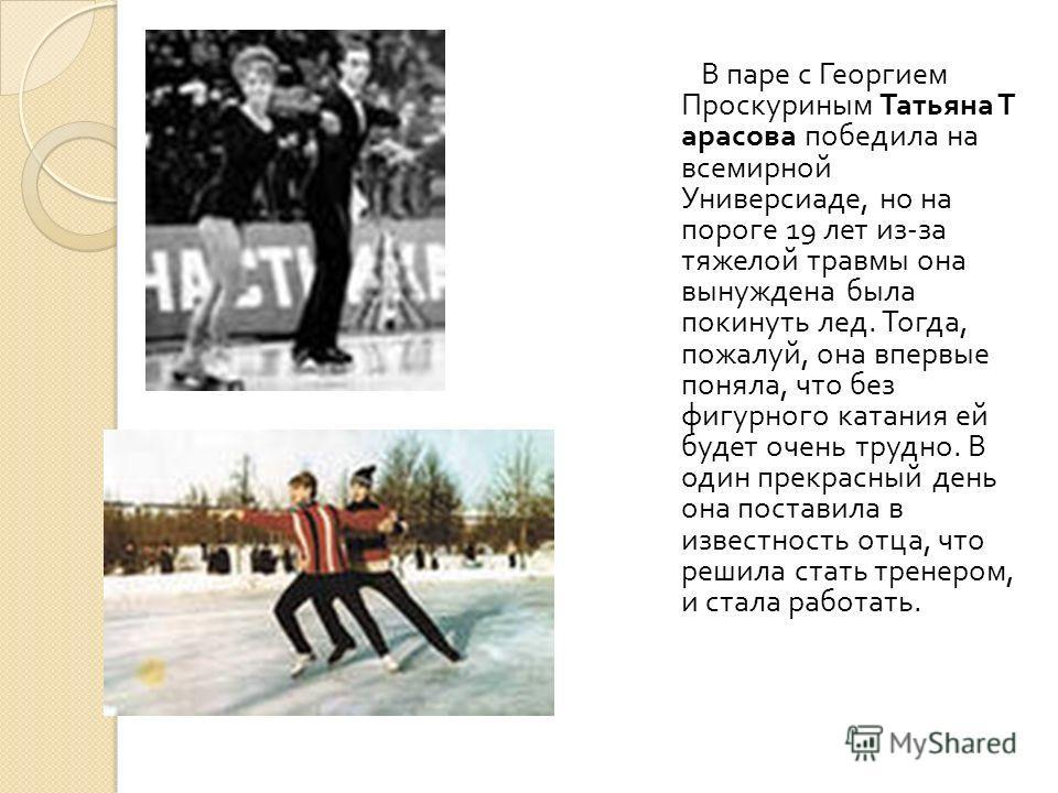 В паре с Георгием Проскуриным Татьяна Т арасова победила на всемирной Универсиаде, но на пороге 19 лет из - за тяжелой травмы она вынуждена была покинуть лед. Тогда, пожалуй, она впервые поняла, что без фигурного катания ей будет очень трудно. В один