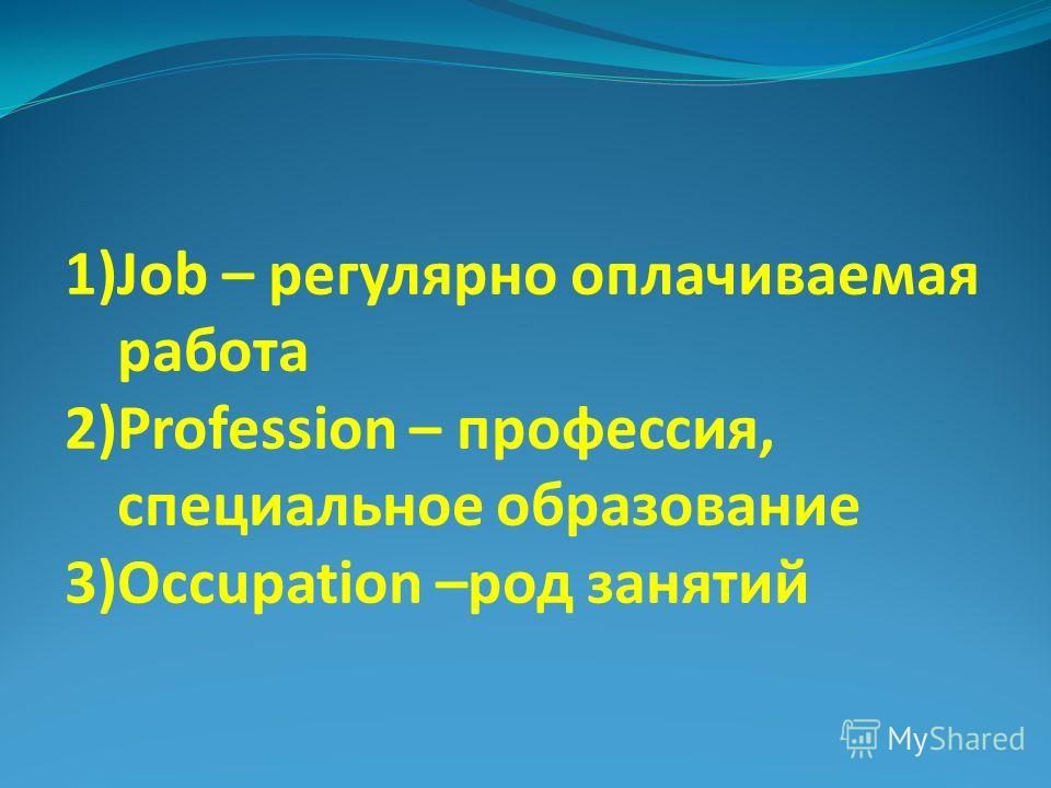 1)Job – регулярно оплачиваемая работа 2)Profession – профессия, специальное образование 3)Occupation –род занятий