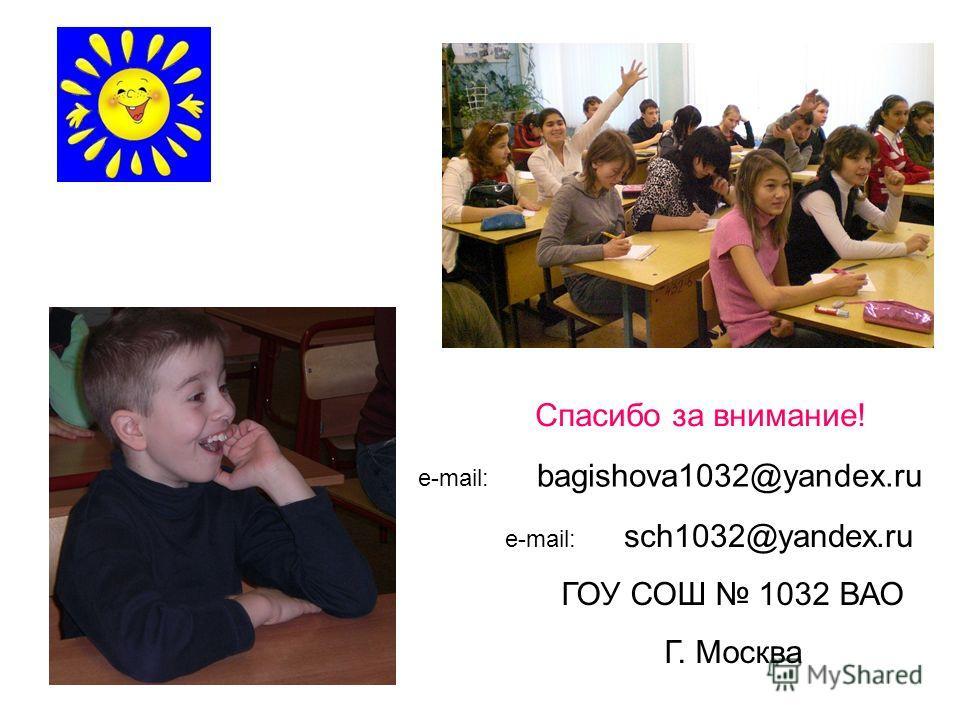 Спасибо за внимание! e-mail: bagishova1032@yandex.ru ГОУ СОШ 1032 ВАО Г. Москва e-mail: sсh1032@yandex.ru