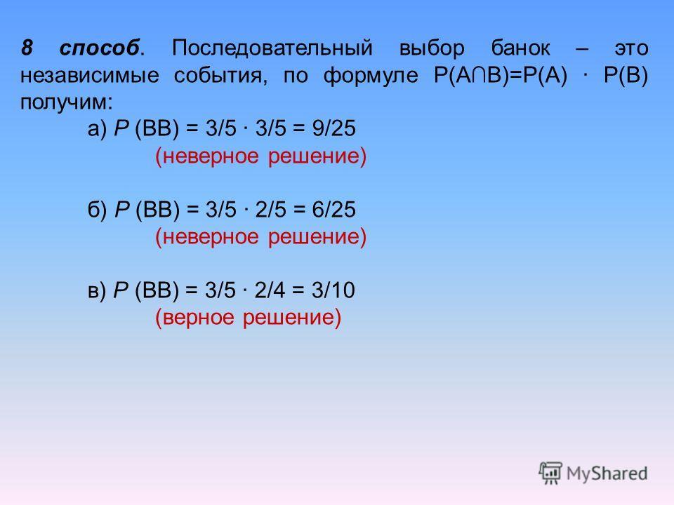 8 способ. Последовательный выбор банок – это независимые события, по формуле Р(АВ)=Р(А) · Р(В) получим: а) Р (ВВ) = 3/5 · 3/5 = 9/25 (неверное решение) б) Р (ВВ) = 3/5 · 2/5 = 6/25 (неверное решение) в) Р (ВВ) = 3/5 · 2/4 = 3/10 (верное решение)