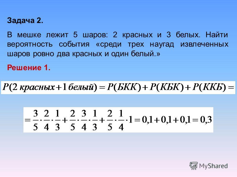 Задача 2. В мешке лежит 5 шаров: 2 красных и 3 белых. Найти вероятность события «среди трех наугад извлеченных шаров ровно два красных и один белый.» Решение 1.