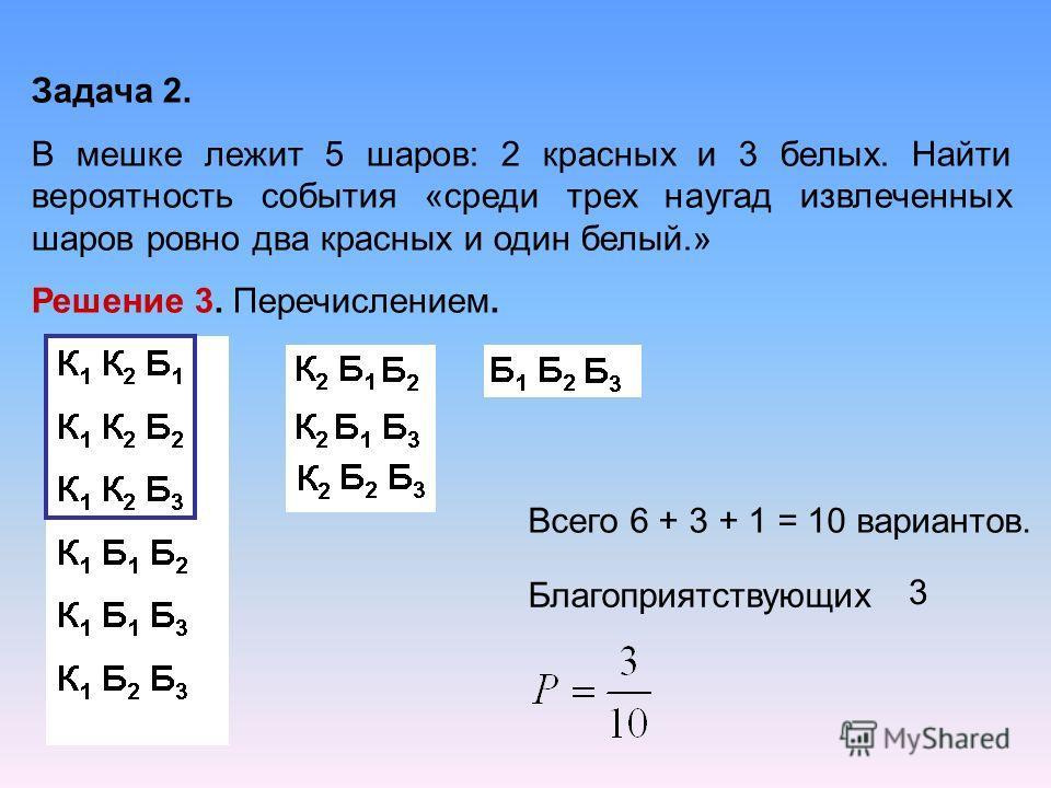 Задача 2. В мешке лежит 5 шаров: 2 красных и 3 белых. Найти вероятность события «среди трех наугад извлеченных шаров ровно два красных и один белый.» Решение 3. Перечислением. Всего 6 + 3 + 1 = 10 вариантов. Благоприятствующих 3