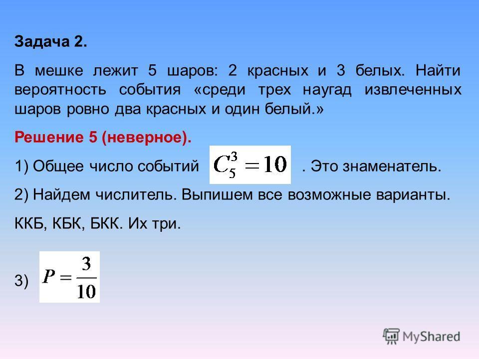 Задача 2. В мешке лежит 5 шаров: 2 красных и 3 белых. Найти вероятность события «среди трех наугад извлеченных шаров ровно два красных и один белый.» Решение 5 (неверное). 1) Общее число событий. Это знаменатель. 2) Найдем числитель. Выпишем все возм