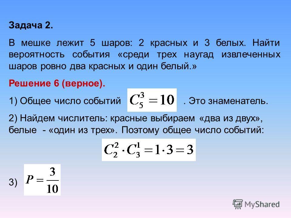 Задача 2. В мешке лежит 5 шаров: 2 красных и 3 белых. Найти вероятность события «среди трех наугад извлеченных шаров ровно два красных и один белый.» Решение 6 (верное). 1) Общее число событий. Это знаменатель. 2) Найдем числитель: красные выбираем «