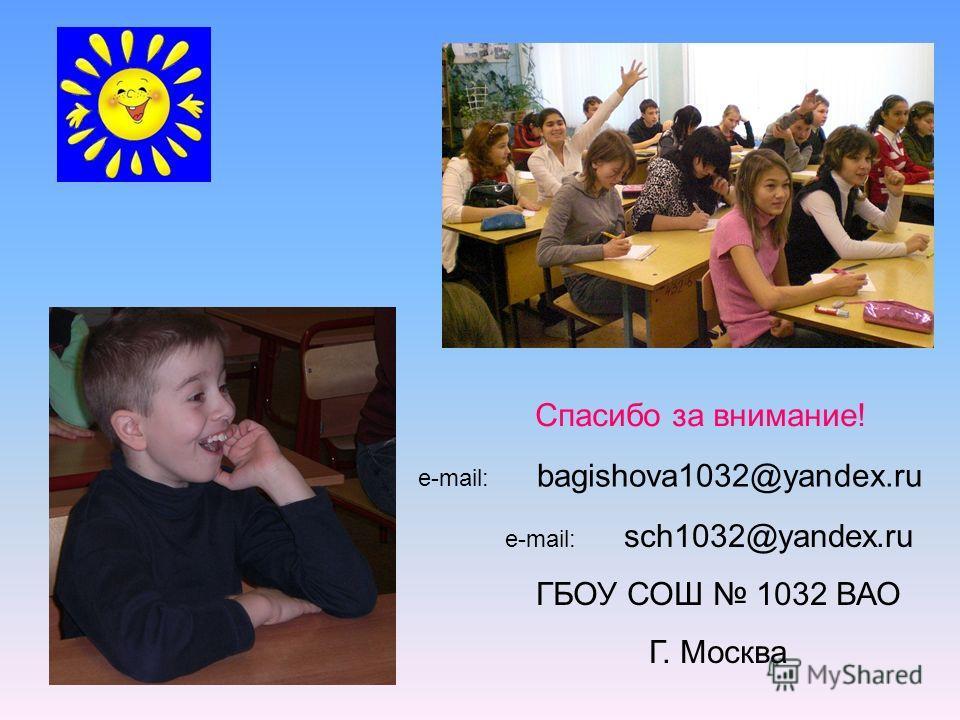 Спасибо за внимание! e-mail: bagishova1032@yandex.ru ГБОУ СОШ 1032 ВАО Г. Москва e-mail: sсh1032@yandex.ru