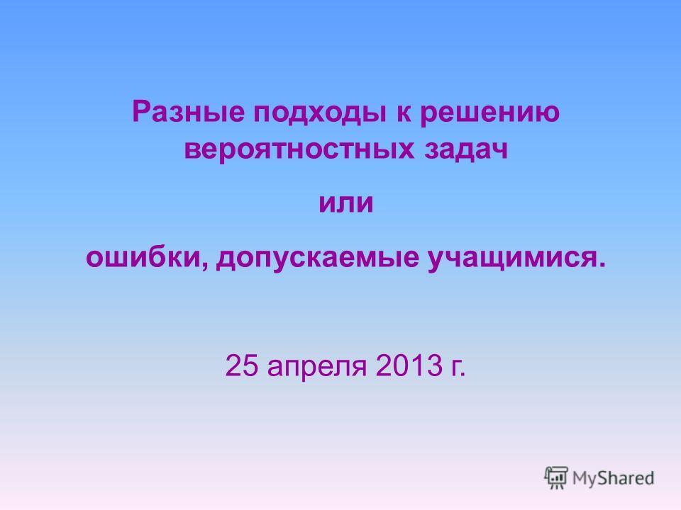 Разные подходы к решению вероятностных задач или ошибки, допускаемые учащимися. 25 апреля 2013 г.