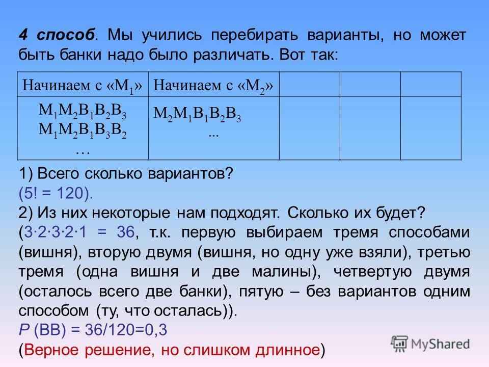 4 способ. Мы учились перебирать варианты, но может быть банки надо было различать. Вот так: Начинаем с «М 1 »Начинаем с «М 2 » М1М2В1В2В3М1М2В1В3В2…М1М2В1В2В3М1М2В1В3В2… М2М1В1В2В3…М2М1В1В2В3… 1) Всего сколько вариантов? (5! = 120). 2) Из них некотор