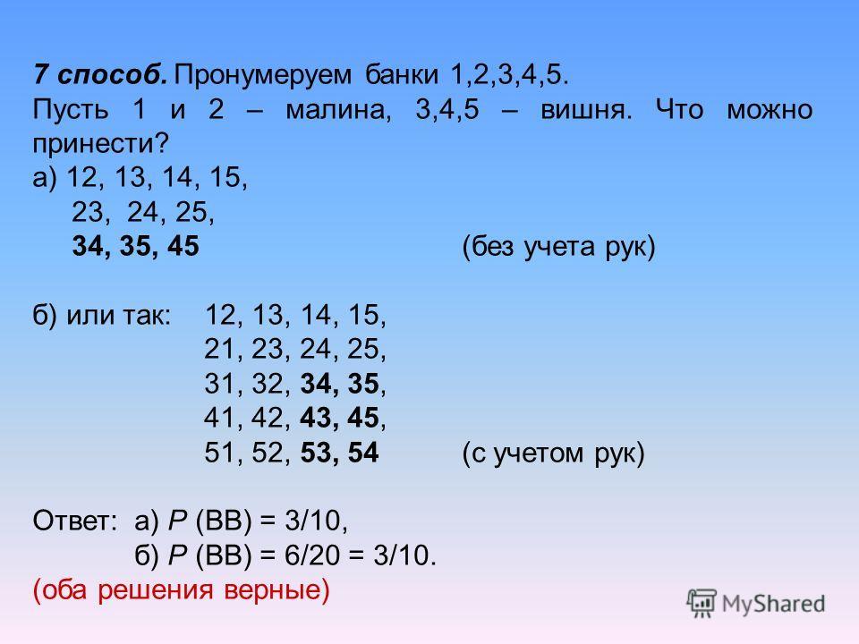 7 способ. Пронумеруем банки 1,2,3,4,5. Пусть 1 и 2 – малина, 3,4,5 – вишня. Что можно принести? а) 12, 13, 14, 15, 23, 24, 25, 34, 35, 45 (без учета рук) б) или так: 12, 13, 14, 15, 21, 23, 24, 25, 31, 32, 34, 35, 41, 42, 43, 45, 51, 52, 53, 54 (с уч