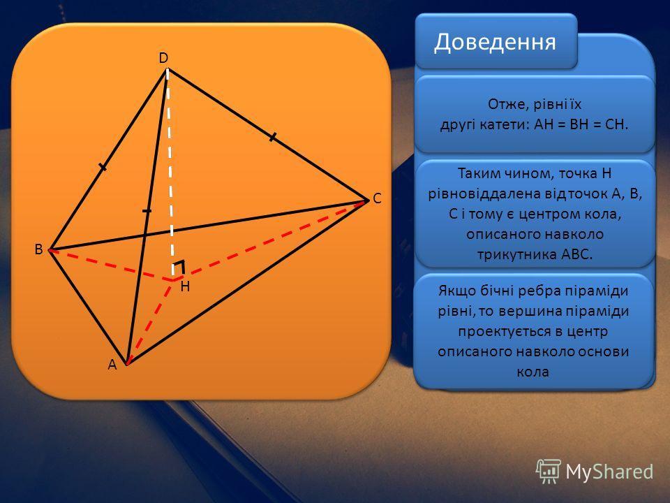 H D C B A Нехай ABCD – трикутна піраміда з рівними бічними ребрами BD=AD=CD Проведемо висоту DH Трикутники ADH, BDH та CDH – прямокутні із спільним катетом DH. За умовою дані трикутники рівні за гіпотенузою та катетом Отже, рівні їх другі катети: AH