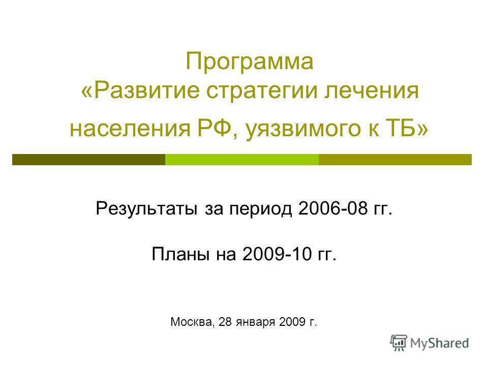 Программа «Развитие стратегии лечения населения РФ, уязвимого к ТБ» Результаты за период 2006-08 гг. Планы на 2009-10 гг. Москва, 28 января 2009 г.