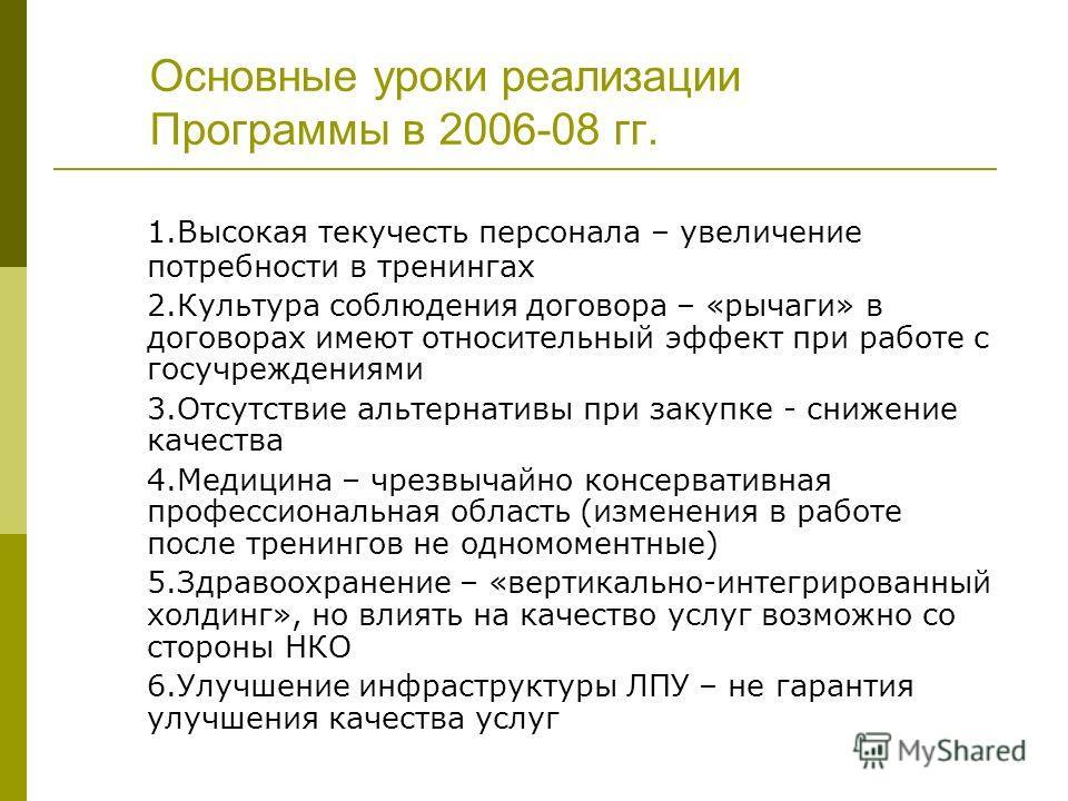 Основные уроки реализации Программы в 2006-08 гг. 1.Высокая текучесть персонала – увеличение потребности в тренингах 2.Культура соблюдения договора – «рычаги» в договорах имеют относительный эффект при работе с госучреждениями 3.Отсутствие альтернати