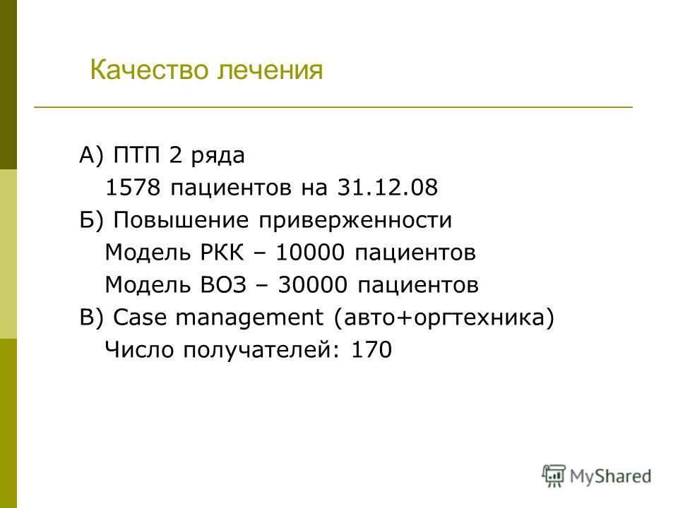 Качество лечения А) ПТП 2 ряда 1578 пациентов на 31.12.08 Б) Повышение приверженности Модель РКК – 10000 пациентов Модель ВОЗ – 30000 пациентов В) Case management (авто+оргтехника) Число получателей: 170