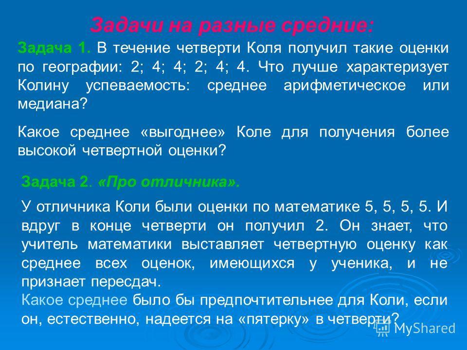 Задача 1. В течение четверти Коля получил такие оценки по географии: 2; 4; 4; 2; 4; 4. Что лучше характеризует Колину успеваемость: среднее арифметическое или медиана? Какое среднее «выгоднее» Коле для получения более высокой четвертной оценки? Задач