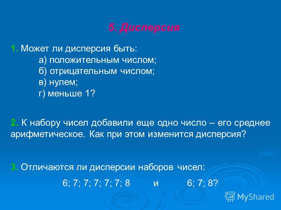 5. Дисперсия 1. Может ли дисперсия быть: а) положительным числом; б) отрицательным числом; в) нулем; г) меньше 1? 2. К набору чисел добавили еще одно число – его среднее арифметическое. Как при этом изменится дисперсия? 3. Отличаются ли дисперсии наб