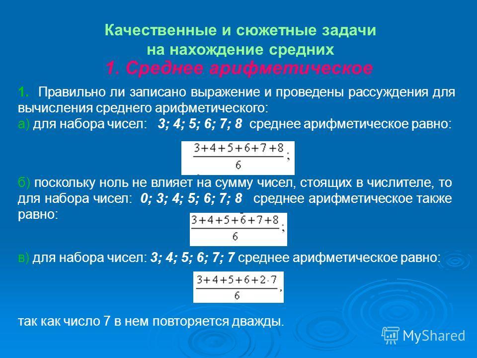 в) для набора чисел: 3; 4; 5; 6; 7; 7 среднее арифметическое равно: так как число 7 в нем повторяется дважды. Качественные и сюжетные задачи на нахождение средних 1. Правильно ли записано выражение и проведены рассуждения для вычисления среднего ариф