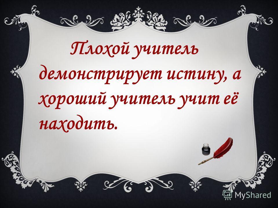 Плохой учитель демонстрирует истину, а хороший учитель учит её находить.
