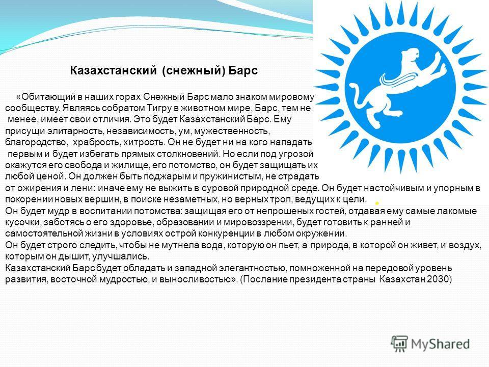 Казахстанский (снежный) Барс «Обитающий в наших горах Снежный Барс мало знаком мировому сообществу. Являясь собратом Тигру в животном мире, Барс, тем не менее, имеет свои отличия. Это будет Казахстанский Барс. Ему присущи элитарность, независимость,