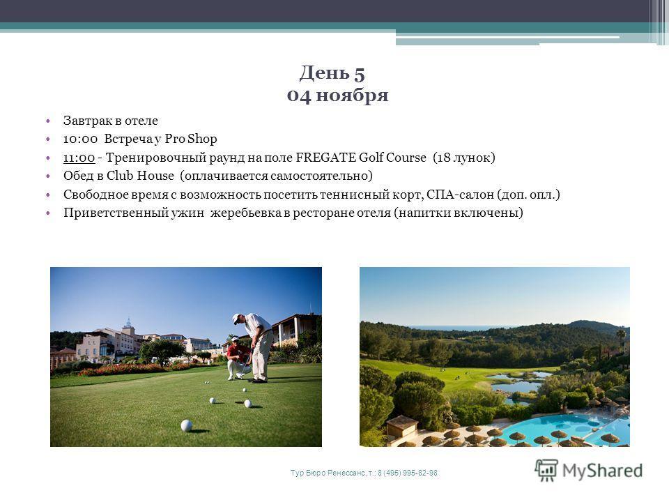 День 5 04 ноября Завтрак в отеле 10:00 Встреча у Pro Shop 11:00 - Тренировочный раунд на поле FREGATE Golf Сourse (18 лунок) Обед в Club House (оплачивается самостоятельно) Свободное время с возможность посетить теннисный корт, СПА-салон (доп. опл.)