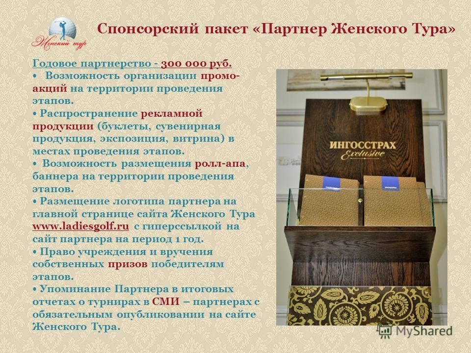 Спонсорский пакет «Партнер Женского Тура» Годовое партнерство - 300 000 руб. Возможность организации промо- акций на территории проведения этапов. Распространение рекламной продукции (буклеты, сувенирная продукция, экспозиция, витрина) в местах прове