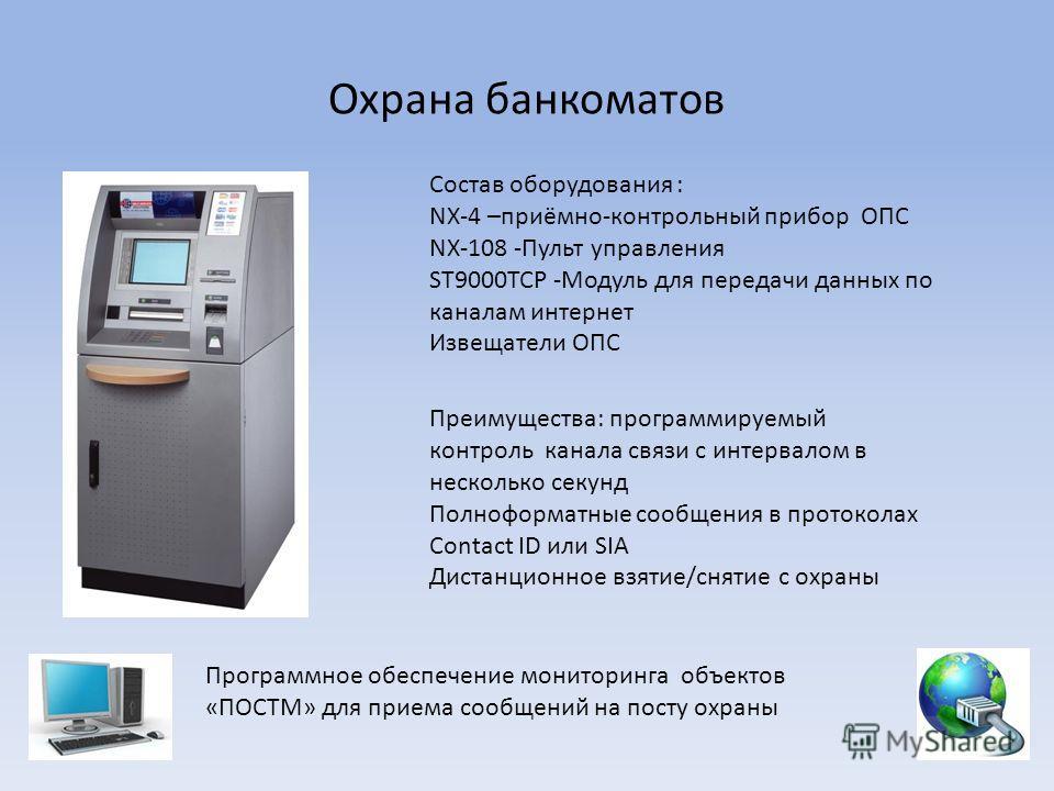 Охрана банкоматов Состав оборудования : NX-4 –приёмно-контрольный прибор ОПС NX-108 -Пульт управления ST9000ТСР -Модуль для передачи данных по каналам интернет Извещатели ОПС Преимущества: программируемый контроль канала связи c интервалом в нескольк