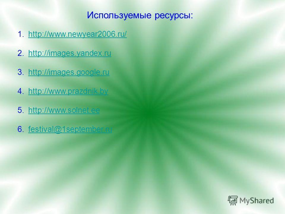 Используемые ресурсы: 1.http://www.newyear2006.ru/http://www.newyear2006.ru/ 2.http://images.yandex.ruhttp://images.yandex.ru 3.http://images.google.ruhttp://images.google.ru 4.http://www.prazdnik.byhttp://www.prazdnik.by 5.http://www.solnet.eehttp:/