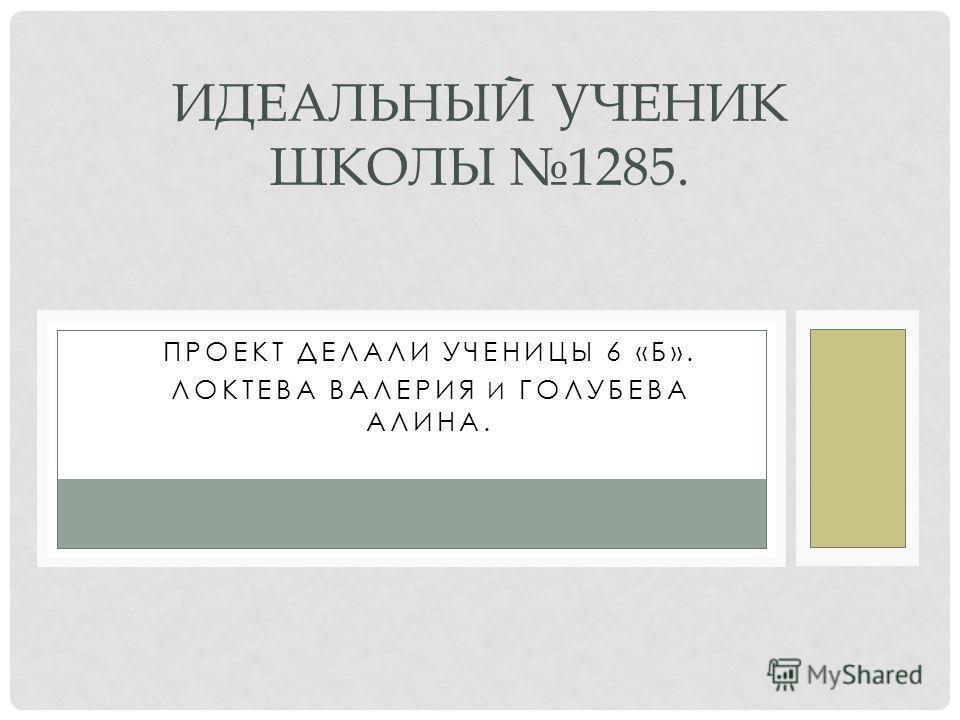 ПРОЕКТ ДЕЛАЛИ УЧЕНИЦЫ 6 «Б». ЛОКТЕВА ВАЛЕРИЯ И ГОЛУБЕВА АЛИНА. ИДЕАЛЬНЫЙ УЧЕНИК ШКОЛЫ 1285.