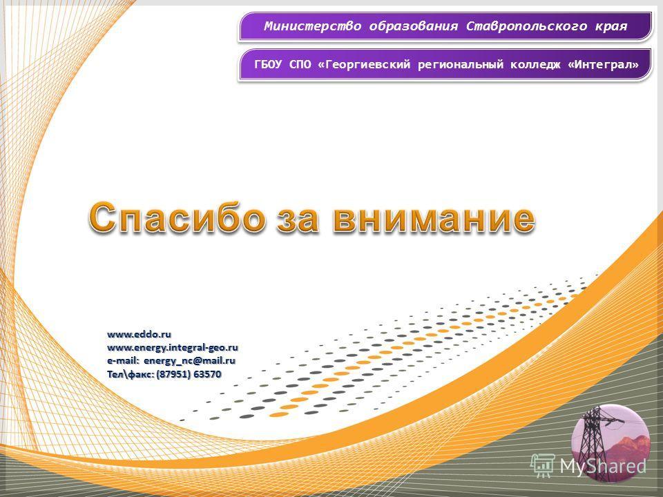 Министерство образования Ставропольского края ГБОУ СПО «Георгиевский региональный колледж «Интеграл» www.eddo.ruwww.energy.integral-geo.ru e-mail: energy_nc@mail.ru Тел\факс: (87951) 63570
