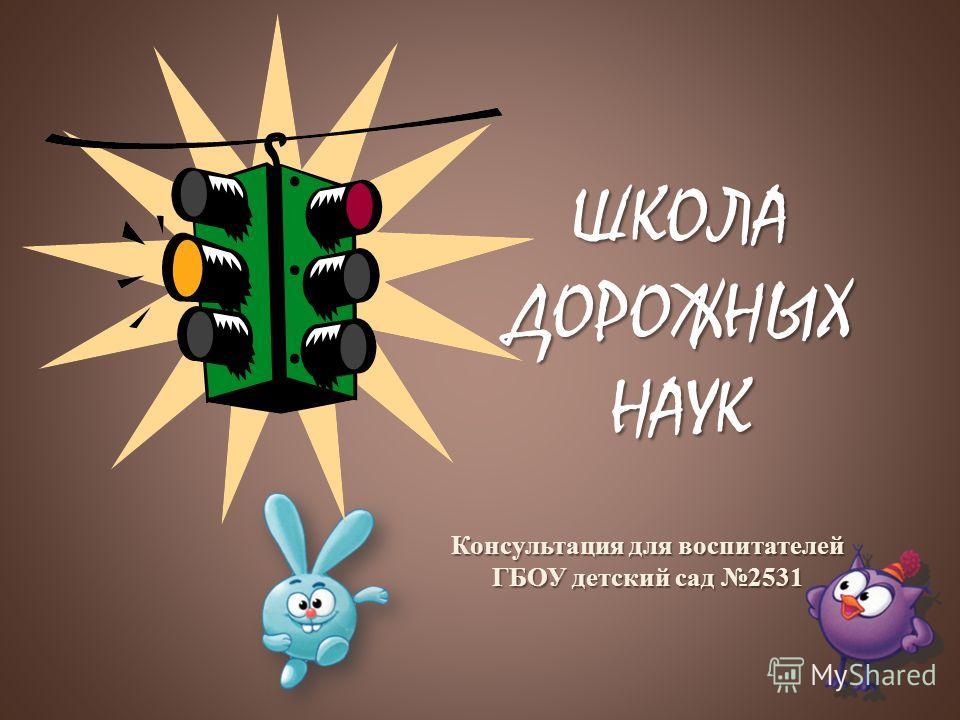 ШКОЛА ДОРОЖНЫХ НАУК Консультация для воспитателей ГБОУ детский сад 2531