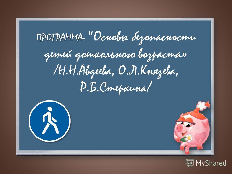 ПРОГРАММА- ПРОГРАММА- Основы безопасности детей дошкольного возраста» /Н.Н.Авдеева, О.Л.Князева, Р.Б.Стеркина/