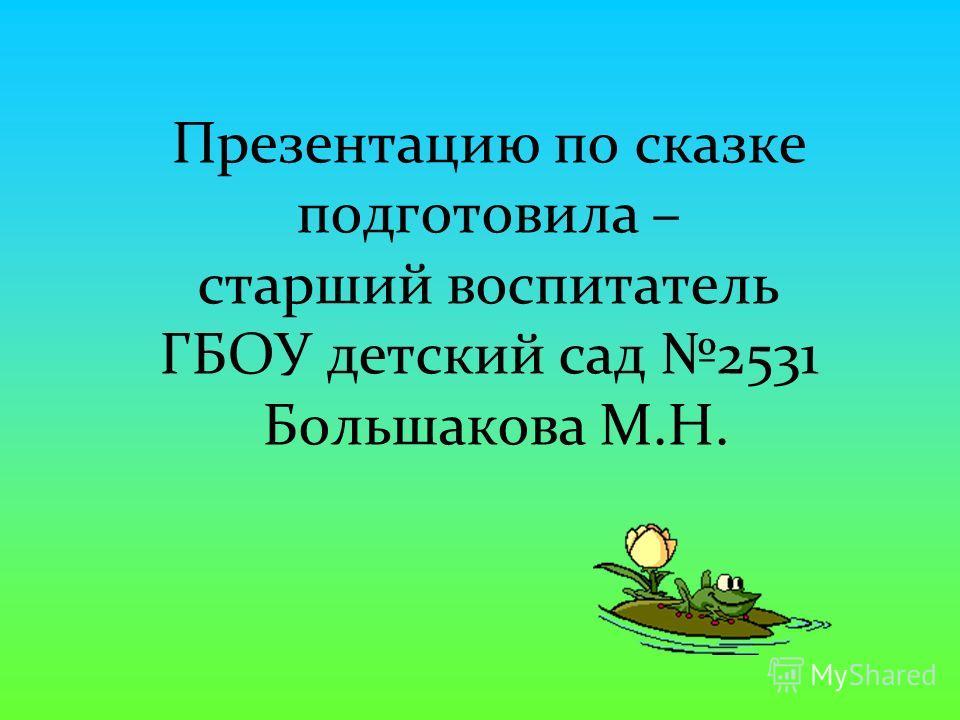 Презентацию по сказке подготовила – старший воспитатель ГБОУ детский сад 2531 Большакова М.Н.